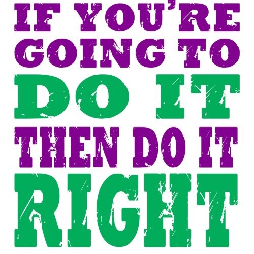 Do It Right, Or Don't Do It At All