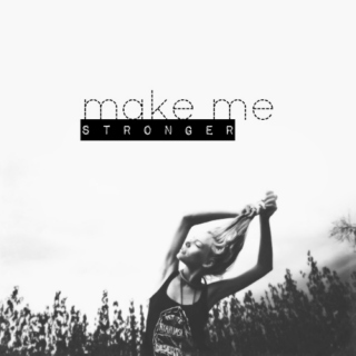 Make me stronger;
