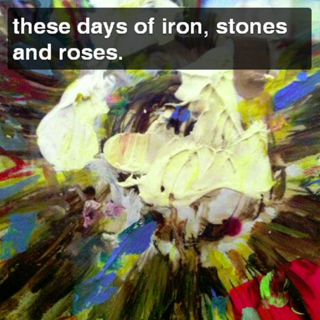 these days of iron, stones and roses.