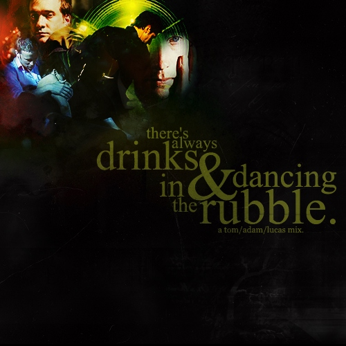 there's always drinks & dancing in the rubble. : a tom/adam/lucas mix.