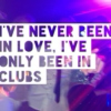 I've never been in love, I've only been in clubs.
