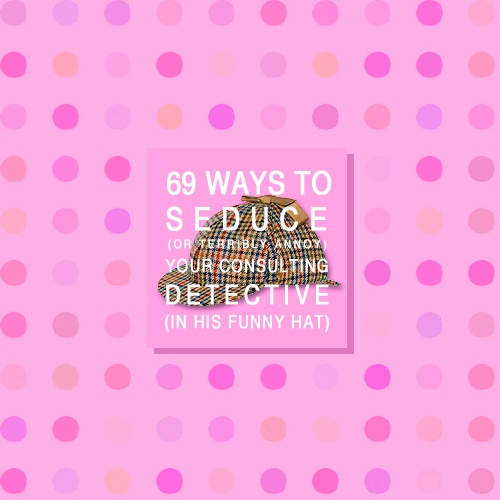 69 ways to seduce (or annoy) your consulting detective (in his funny hat)