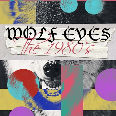 WOLF EYES + THE 1980's