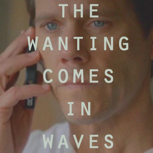 the wanting comes in waves