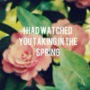 I Had Watched You Taking In The Spring
