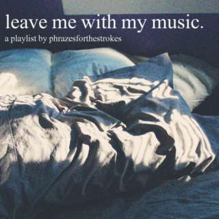 leave me with my music