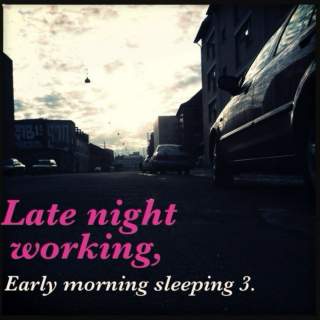 Late night working, Early morning sleeping 3.