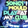 Songs I Would Play at my Club