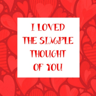 I LOVED THE SIMPLE THOUGHT OF YOU;