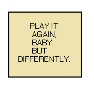 Play it again, baby. But differently.