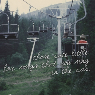 those cute little love songs that you sing in the car.