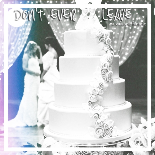 Don't Ever Leave (A Calzona Fanmix)