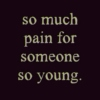 So much pain for someone so young.