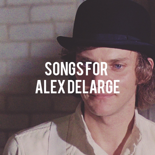 songs for alex delarge (◡‿◡✿)