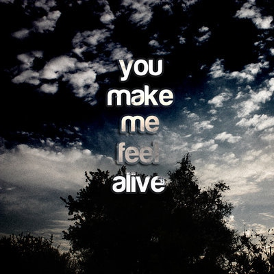 You make me feel ALIVE