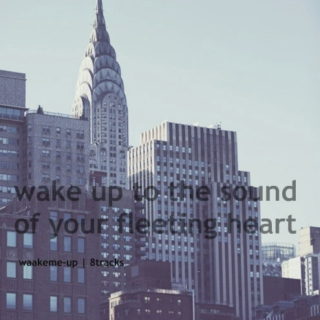 wake up to the sound of your fleeting heart