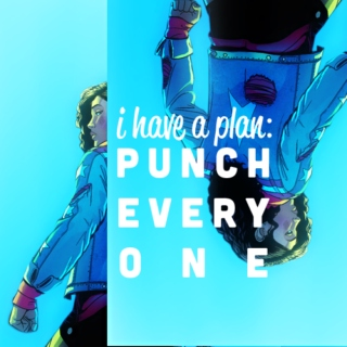 i have a plan: PUNCH EVERYONE.