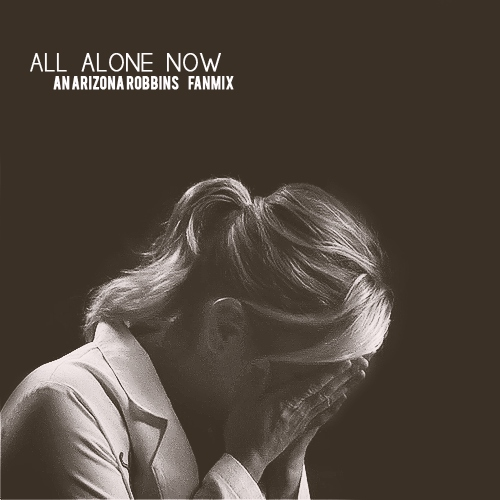all alone now; an arizona robbins fanmix