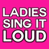 LADIES SING IT LOUD