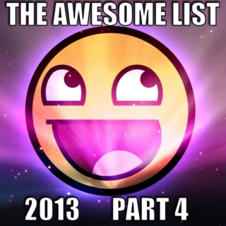 The Awesome List 2013 Part 4