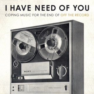 i have need of you: coping music for the end of off the record
