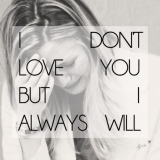 I don't love you, but I always will