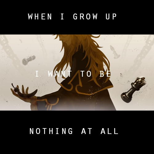 when i grow up, i want to be nothing at all