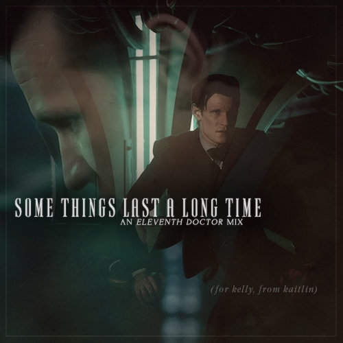 Some Things Last a Long Time: An Eleventh Doctor Mix