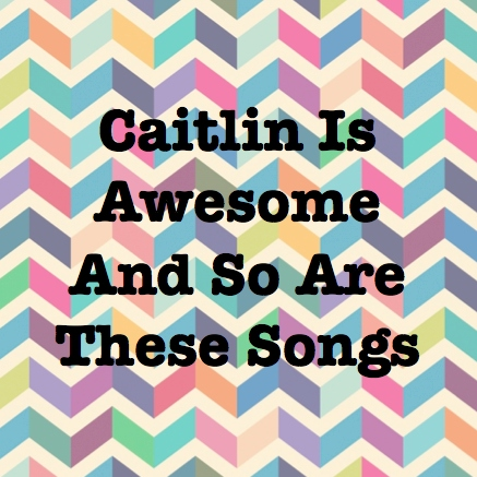 Caitlin Is Awesome And So Are These Songs