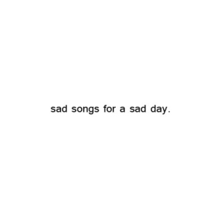 sad songs for a sad day.