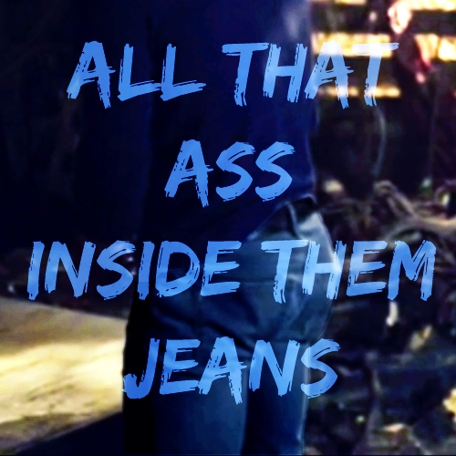all that ass inside them jeans