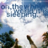 oh, the whole world it is sleeping.