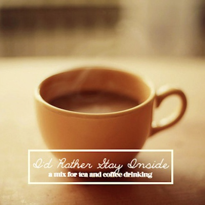 id rather stay inside: a mix for tea and coffee drinking