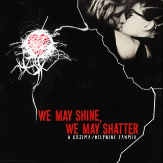 We May Shine, We May Shatter