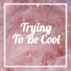 Trying To Be Cool