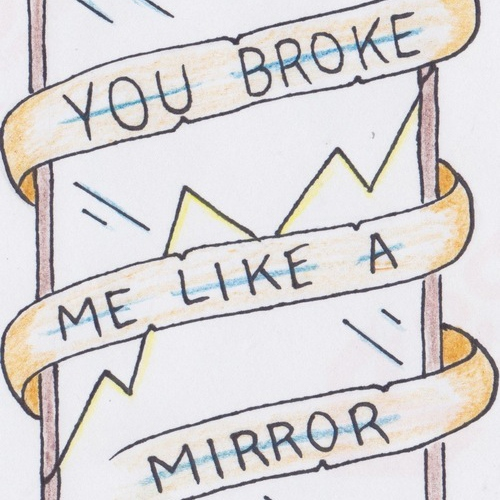 you broke me like a mirror;