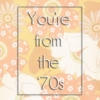 You're from the '70s