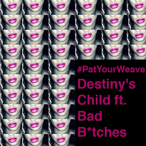 #PatYourWeave: Destiny's Child ft. Bad B*tches