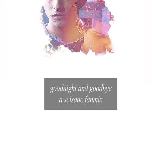 goodnight and goodbye; a scisaac fanmix