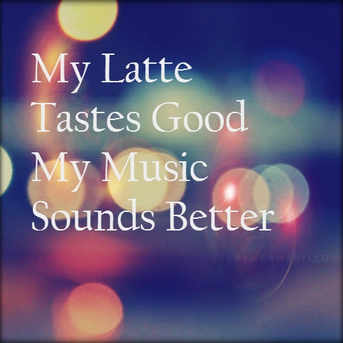 My Latte Tastes Good, My Music Sounds Better