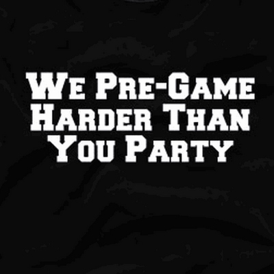 We Pregame Harder Than You Party