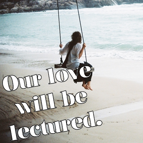 Our love will be lectured.