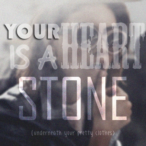 Your Heart is a Stone (underneath your pretty clothes)