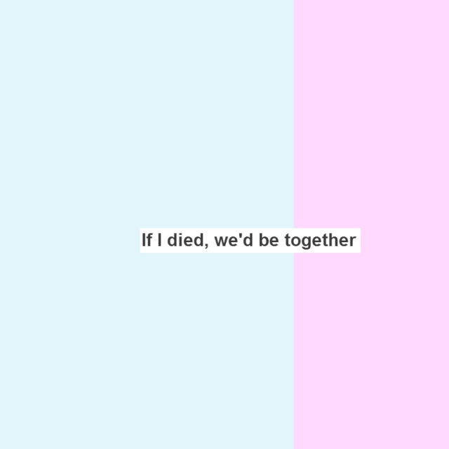 If I died, we'd be together