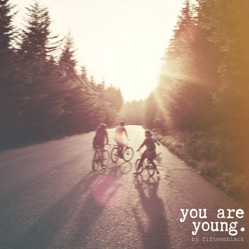 you are young.