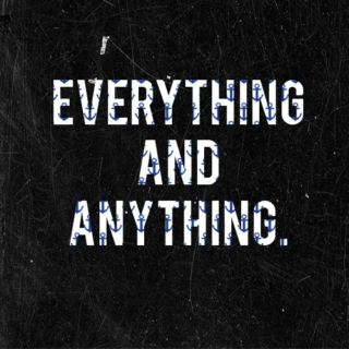 Everything and anything.