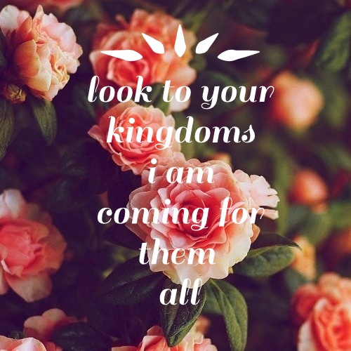 look to your kingdoms i am coming for them all