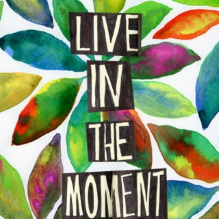 living in the moment.