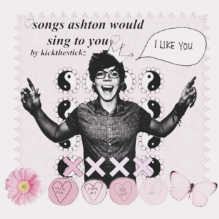 ♡ songs ashton would sing to you ♡