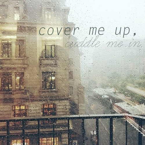 cover me up, cuddle me in
